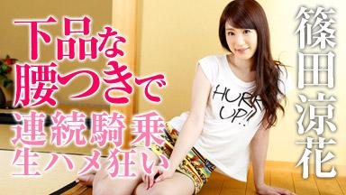 篠田涼花 「いやらしい腰つきで連続騎乗ハメ狂う」