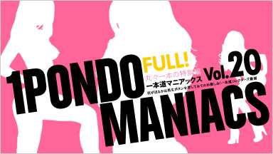 お宝女優 「一本道マニアックス Vol.20 FULL!」
