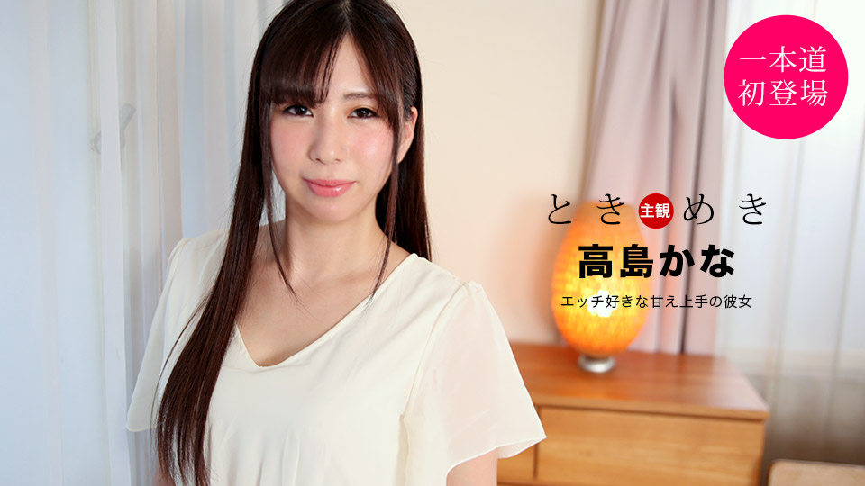 1Pondo 021121_001 Kana Takashima ときめき ~エッチ好きな甘え上手の彼女~